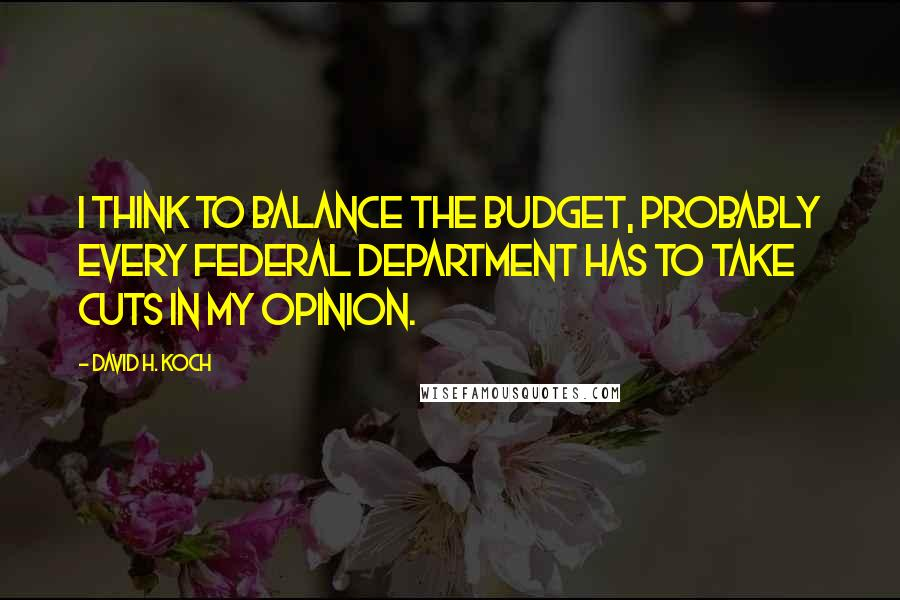 David H. Koch quotes: I think to balance the budget, probably every federal department has to take cuts in my opinion.