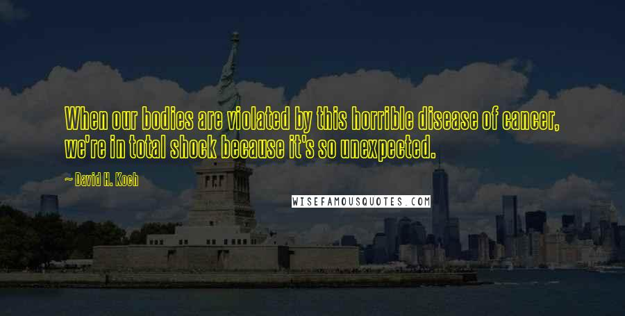 David H. Koch quotes: When our bodies are violated by this horrible disease of cancer, we're in total shock because it's so unexpected.