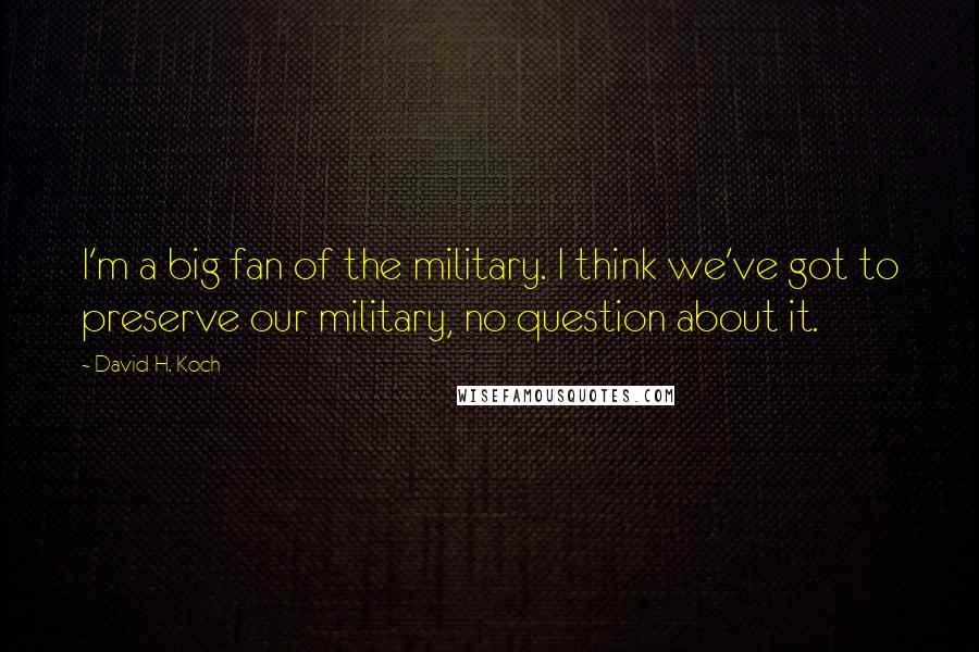 David H. Koch quotes: I'm a big fan of the military. I think we've got to preserve our military, no question about it.