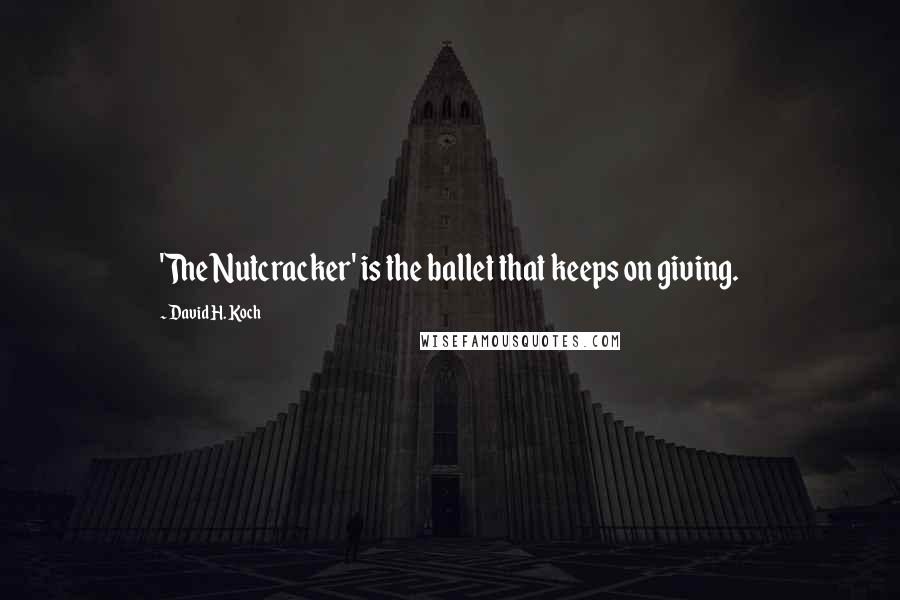 David H. Koch quotes: 'The Nutcracker' is the ballet that keeps on giving.