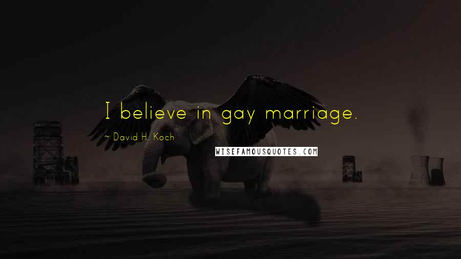 David H. Koch quotes: I believe in gay marriage.