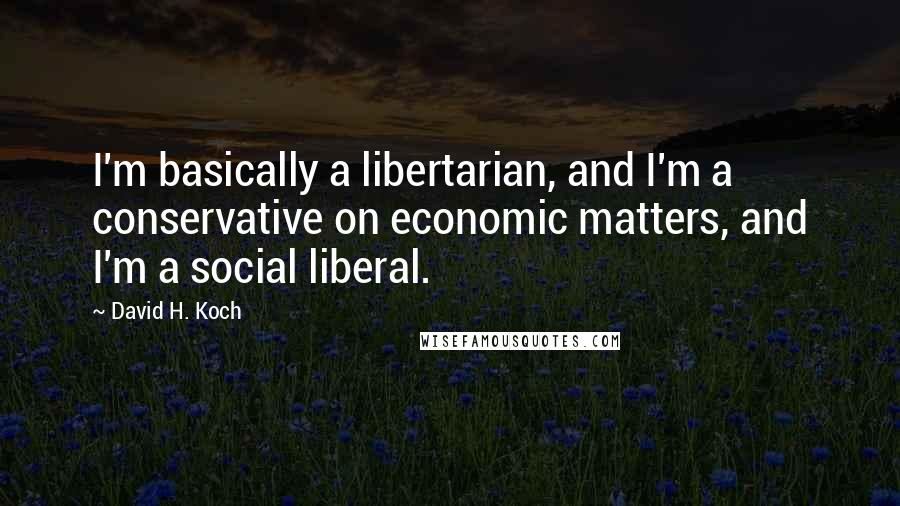 David H. Koch quotes: I'm basically a libertarian, and I'm a conservative on economic matters, and I'm a social liberal.