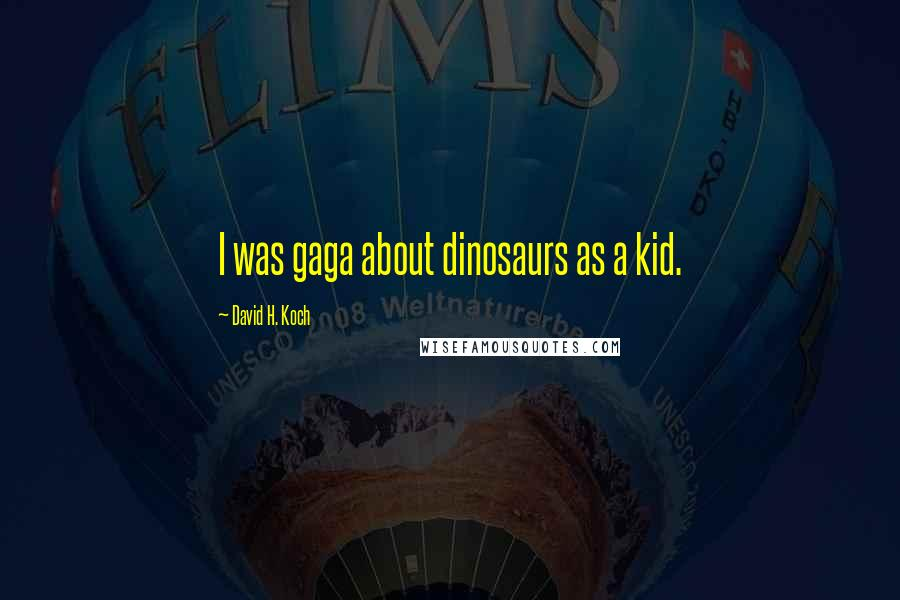 David H. Koch quotes: I was gaga about dinosaurs as a kid.