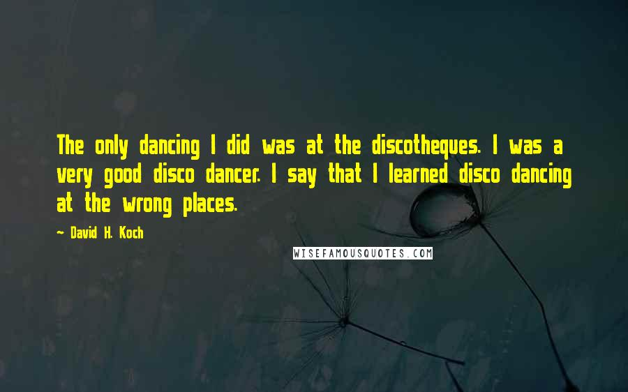 David H. Koch quotes: The only dancing I did was at the discotheques. I was a very good disco dancer. I say that I learned disco dancing at the wrong places.