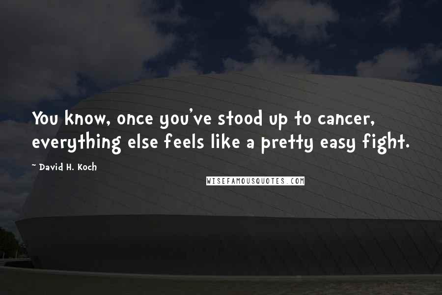 David H. Koch quotes: You know, once you've stood up to cancer, everything else feels like a pretty easy fight.
