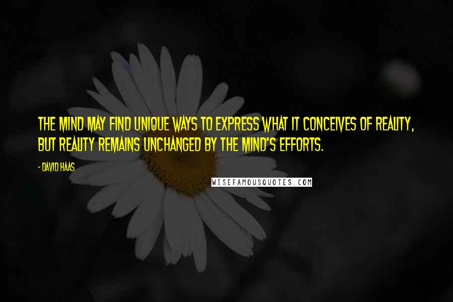 David Haas quotes: The mind may find unique ways to express what it conceives of reality, but reality remains unchanged by the mind's efforts.