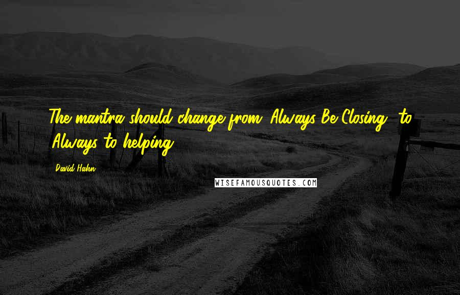 David Hahn quotes: The mantra should change from 'Always Be Closing' to 'Always to helping'.