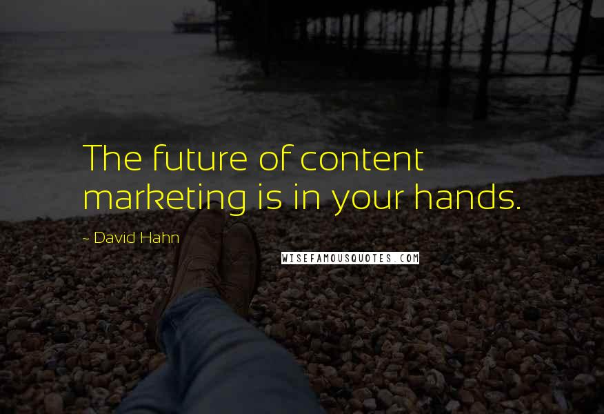 David Hahn quotes: The future of content marketing is in your hands.