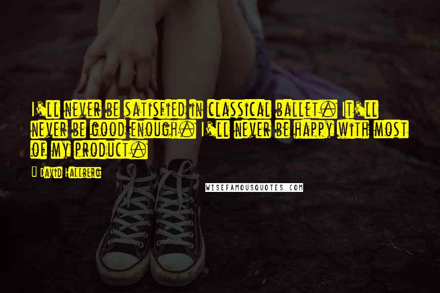 David Hallberg quotes: I'll never be satisfied in classical ballet. It'll never be good enough. I'll never be happy with most of my product.