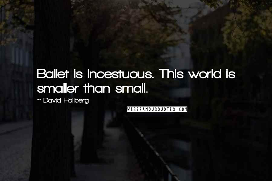 David Hallberg quotes: Ballet is incestuous. This world is smaller than small.