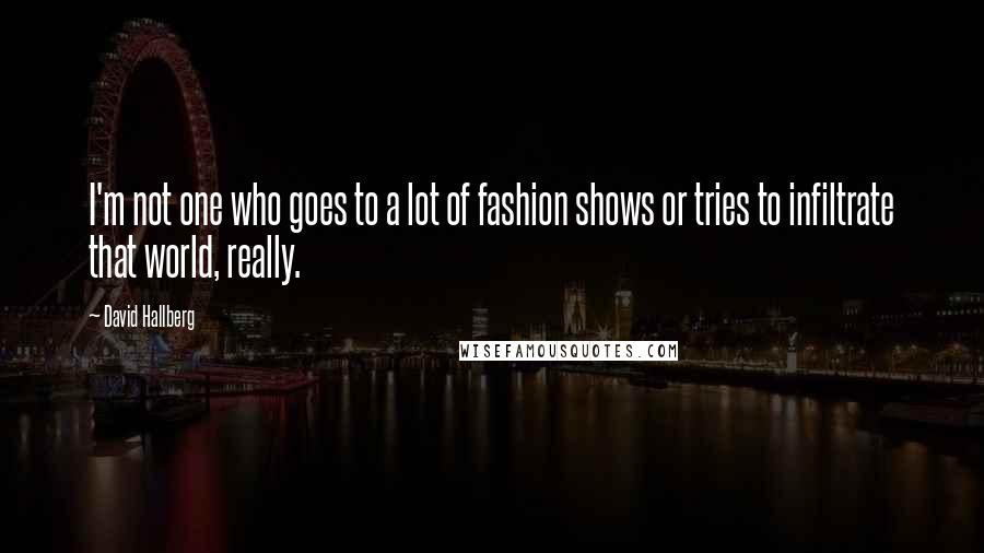 David Hallberg quotes: I'm not one who goes to a lot of fashion shows or tries to infiltrate that world, really.