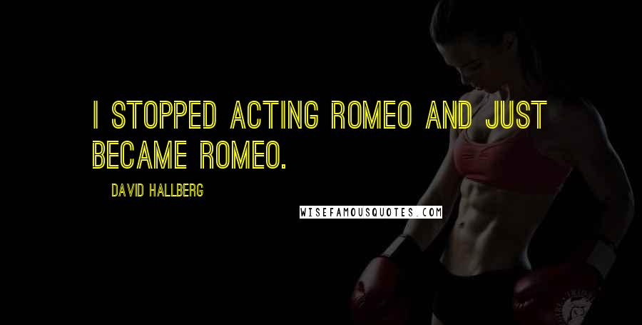 David Hallberg quotes: I stopped acting Romeo and just became Romeo.