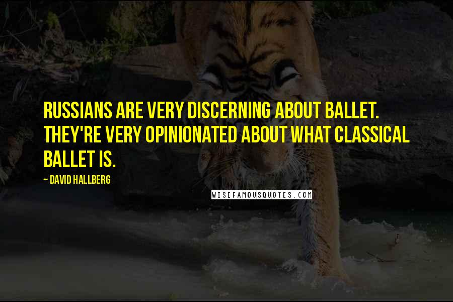 David Hallberg quotes: Russians are very discerning about ballet. They're very opinionated about what classical ballet is.