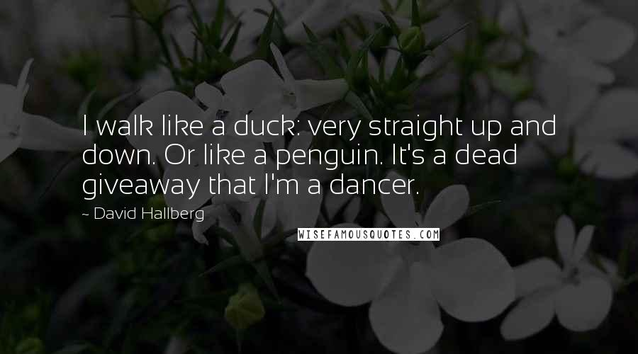 David Hallberg quotes: I walk like a duck: very straight up and down. Or like a penguin. It's a dead giveaway that I'm a dancer.