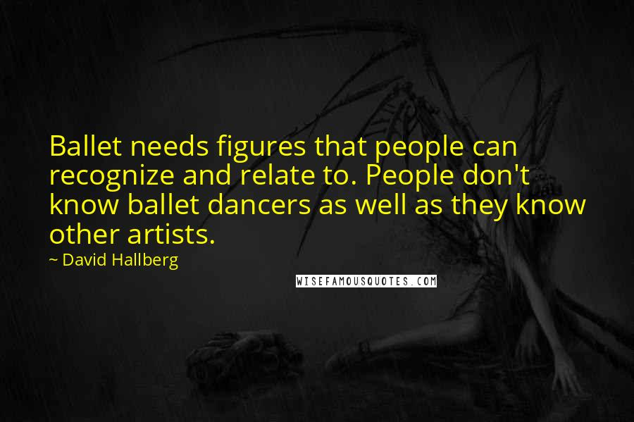 David Hallberg quotes: Ballet needs figures that people can recognize and relate to. People don't know ballet dancers as well as they know other artists.