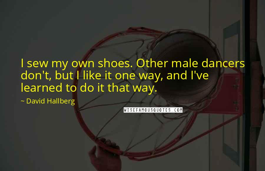 David Hallberg quotes: I sew my own shoes. Other male dancers don't, but I like it one way, and I've learned to do it that way.