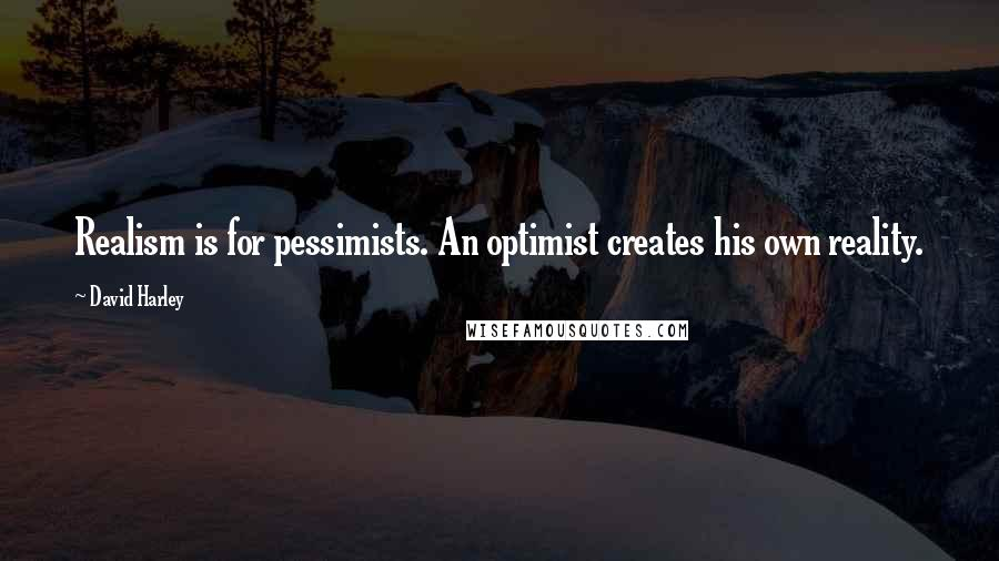 David Harley quotes: Realism is for pessimists. An optimist creates his own reality.