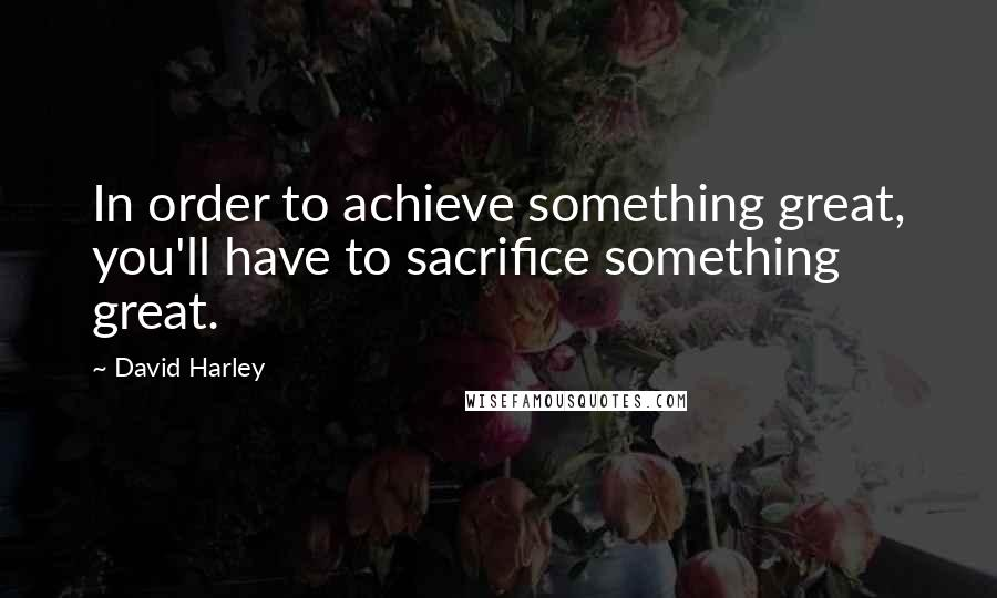 David Harley quotes: In order to achieve something great, you'll have to sacrifice something great.