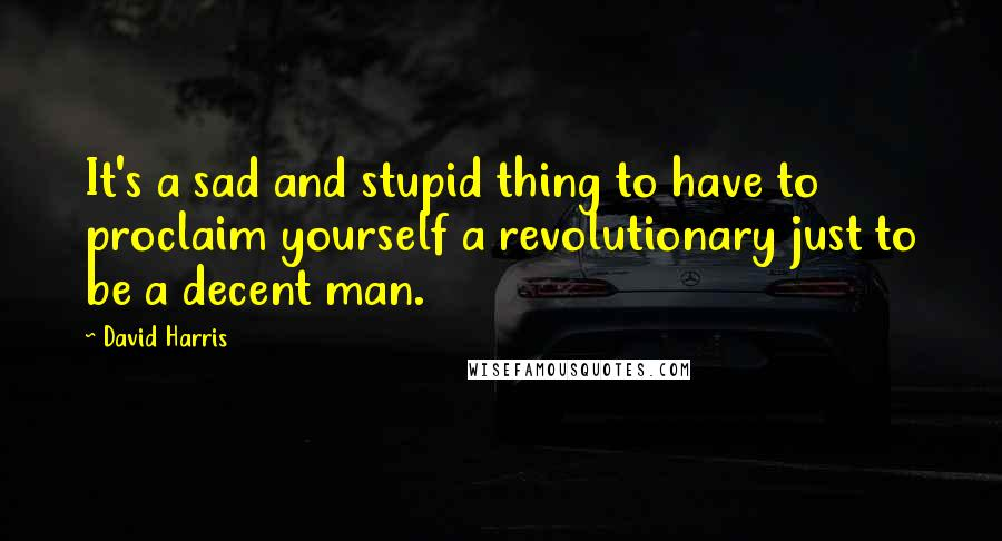 David Harris quotes: It's a sad and stupid thing to have to proclaim yourself a revolutionary just to be a decent man.