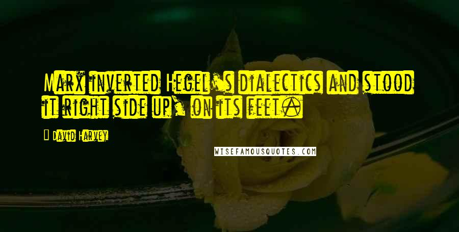 David Harvey quotes: Marx inverted Hegel's dialectics and stood it right side up, on its feet.