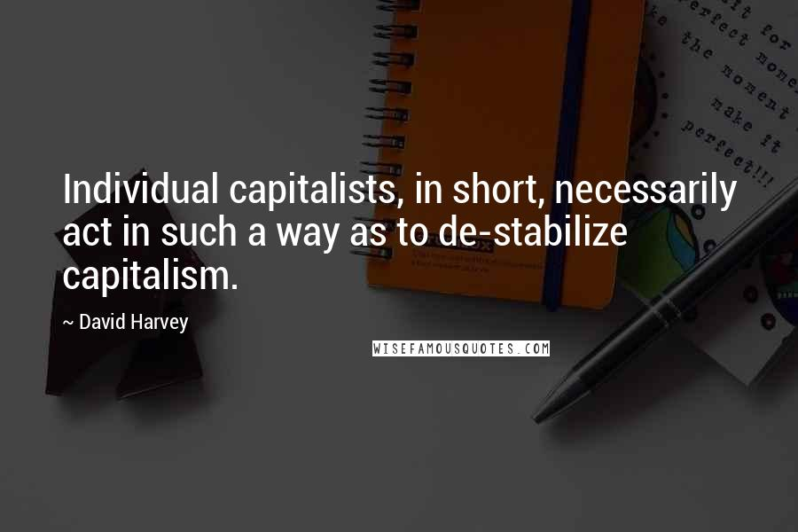 David Harvey quotes: Individual capitalists, in short, necessarily act in such a way as to de-stabilize capitalism.