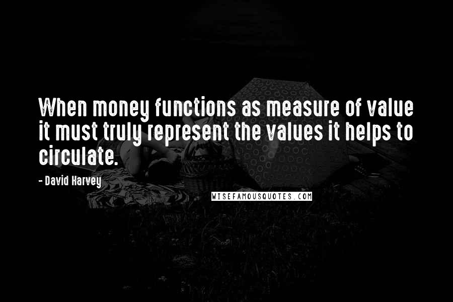 David Harvey quotes: When money functions as measure of value it must truly represent the values it helps to circulate.