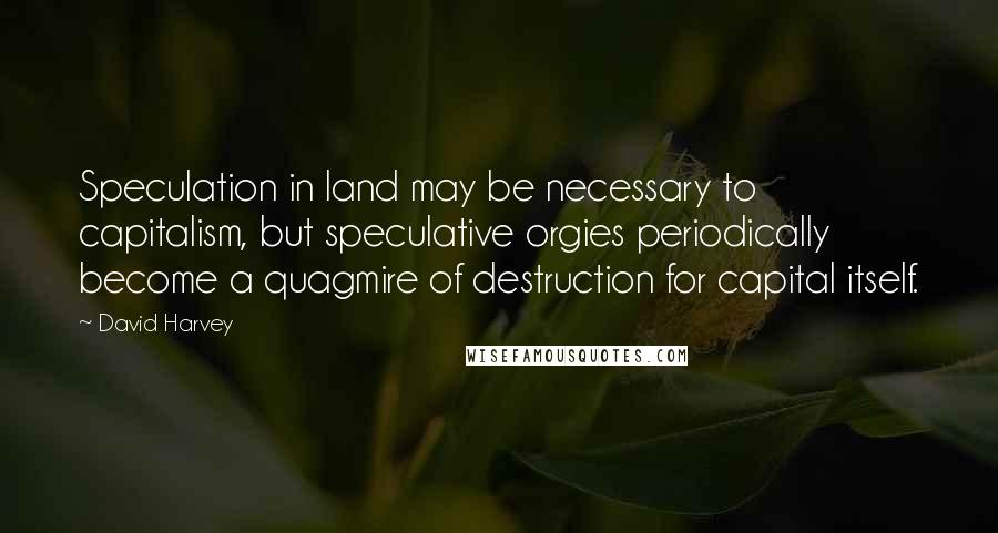 David Harvey quotes: Speculation in land may be necessary to capitalism, but speculative orgies periodically become a quagmire of destruction for capital itself.