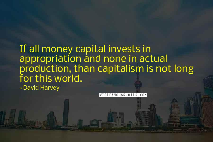 David Harvey quotes: If all money capital invests in appropriation and none in actual production, than capitalism is not long for this world.