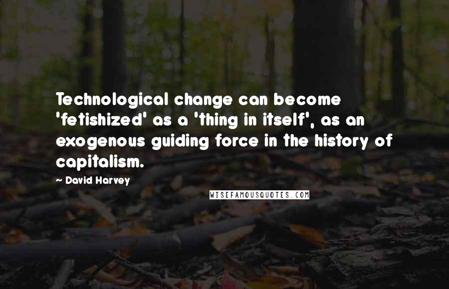 David Harvey quotes: Technological change can become 'fetishized' as a 'thing in itself', as an exogenous guiding force in the history of capitalism.
