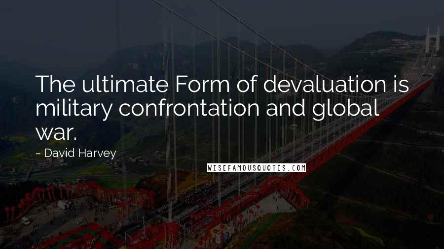 David Harvey quotes: The ultimate Form of devaluation is military confrontation and global war.