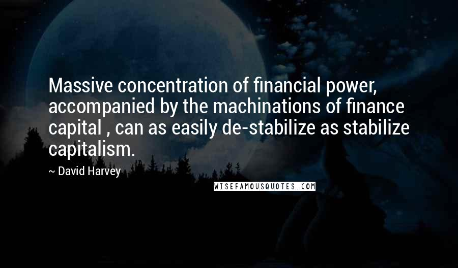 David Harvey quotes: Massive concentration of financial power, accompanied by the machinations of finance capital , can as easily de-stabilize as stabilize capitalism.