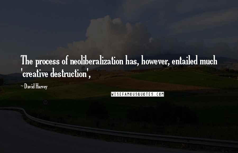 David Harvey quotes: The process of neoliberalization has, however, entailed much 'creative destruction',