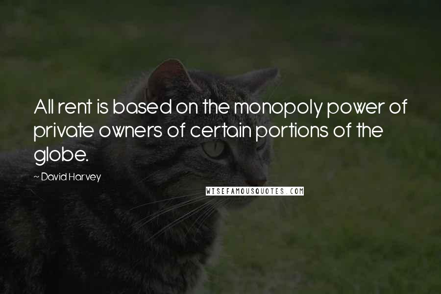 David Harvey quotes: All rent is based on the monopoly power of private owners of certain portions of the globe.