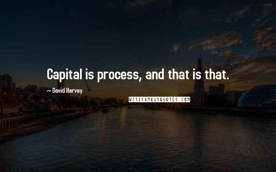 David Harvey quotes: Capital is process, and that is that.
