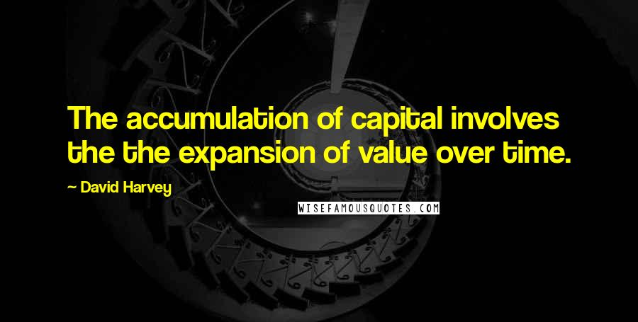 David Harvey quotes: The accumulation of capital involves the the expansion of value over time.
