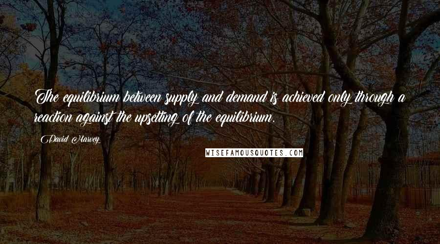David Harvey quotes: The equilibrium between supply and demand is achieved only through a reaction against the upsetting of the equilibrium.