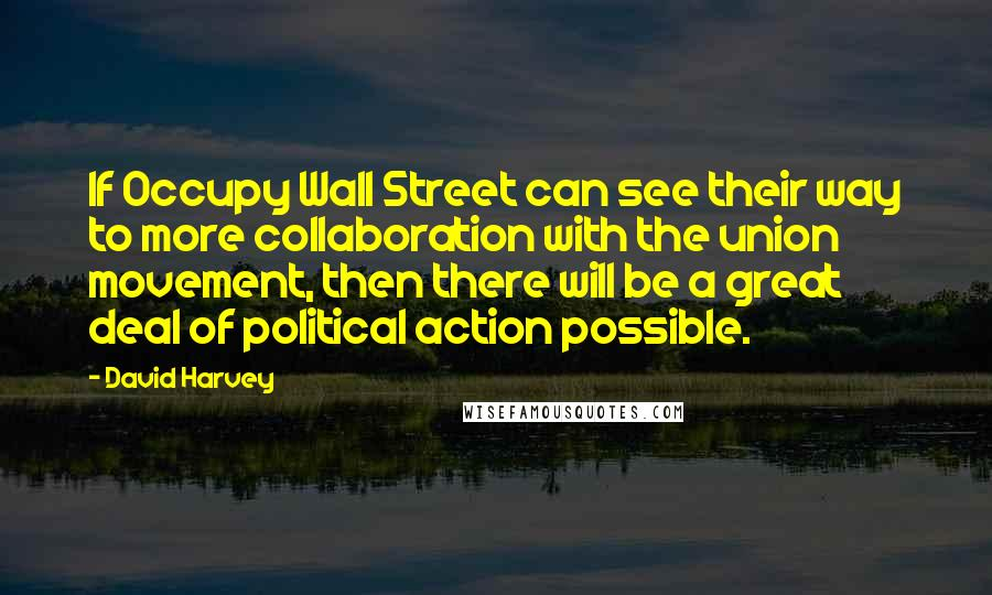 David Harvey quotes: If Occupy Wall Street can see their way to more collaboration with the union movement, then there will be a great deal of political action possible.
