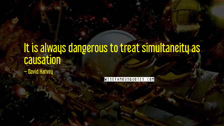David Harvey quotes: It is always dangerous to treat simultaneity as causation