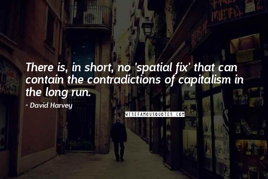 David Harvey quotes: There is, in short, no 'spatial fix' that can contain the contradictions of capitalism in the long run.