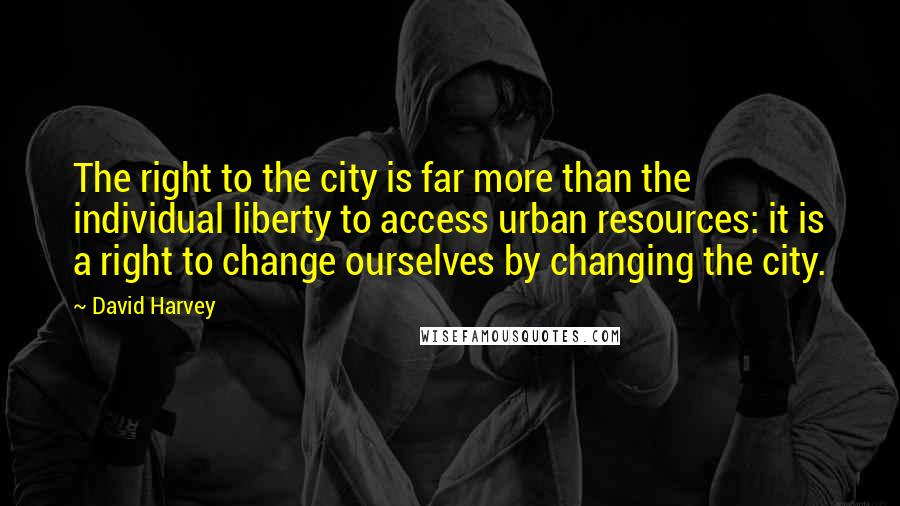 David Harvey quotes: The right to the city is far more than the individual liberty to access urban resources: it is a right to change ourselves by changing the city.