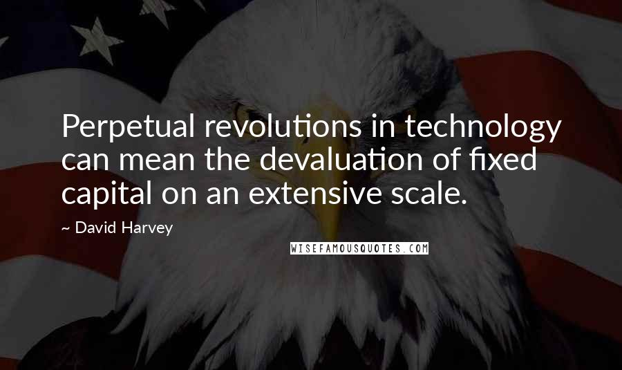 David Harvey quotes: Perpetual revolutions in technology can mean the devaluation of fixed capital on an extensive scale.