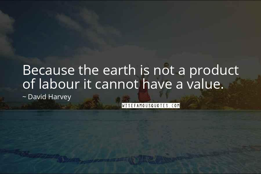 David Harvey quotes: Because the earth is not a product of labour it cannot have a value.