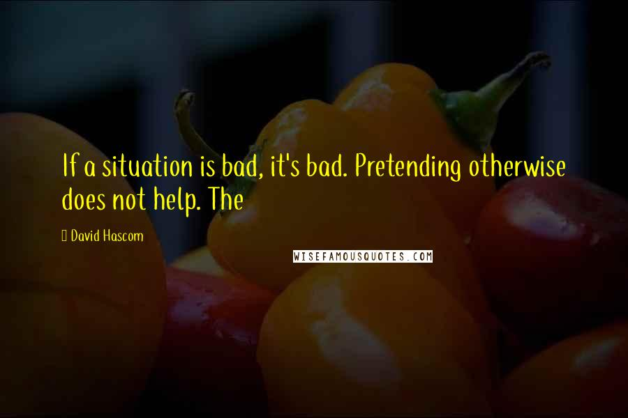 David Hascom quotes: If a situation is bad, it's bad. Pretending otherwise does not help. The
