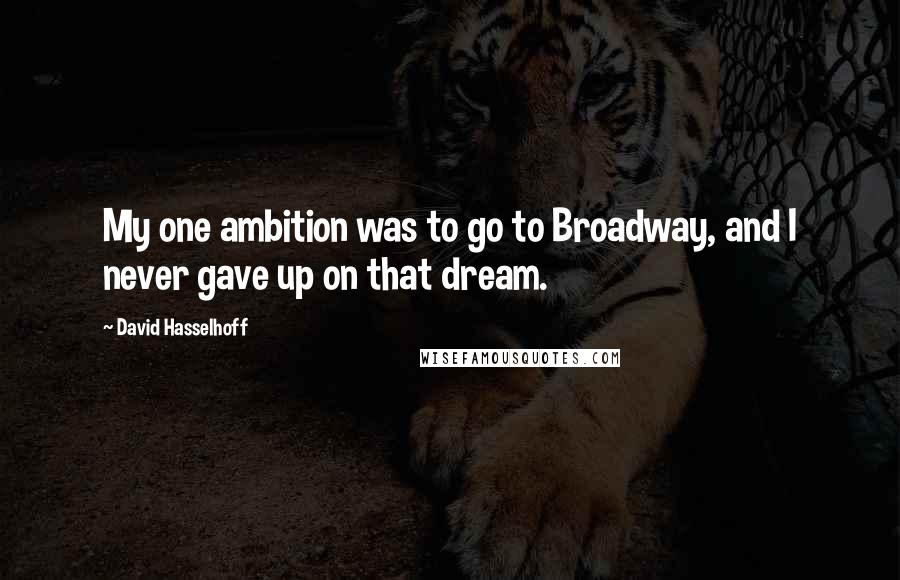 David Hasselhoff quotes: My one ambition was to go to Broadway, and I never gave up on that dream.