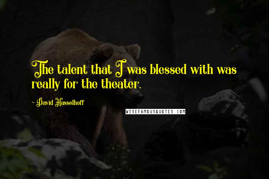 David Hasselhoff quotes: The talent that I was blessed with was really for the theater.