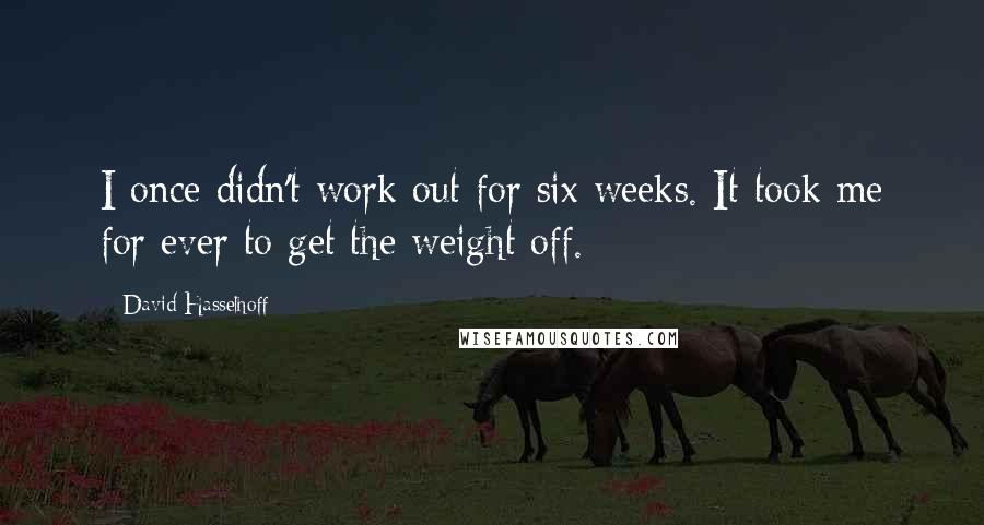 David Hasselhoff quotes: I once didn't work out for six weeks. It took me for ever to get the weight off.