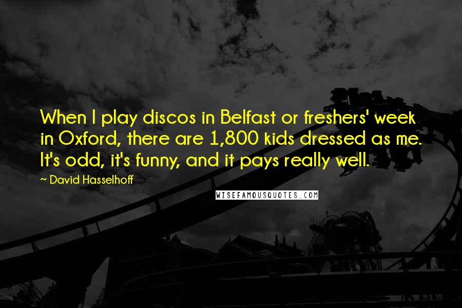 David Hasselhoff quotes: When I play discos in Belfast or freshers' week in Oxford, there are 1,800 kids dressed as me. It's odd, it's funny, and it pays really well.