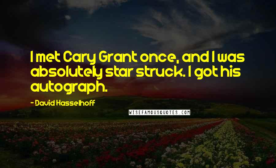 David Hasselhoff quotes: I met Cary Grant once, and I was absolutely star struck. I got his autograph.