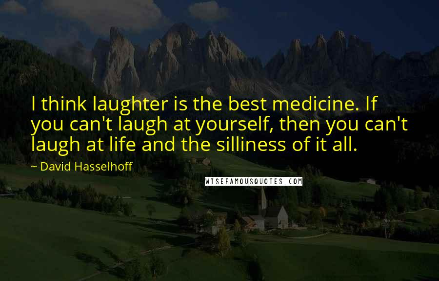 David Hasselhoff quotes: I think laughter is the best medicine. If you can't laugh at yourself, then you can't laugh at life and the silliness of it all.
