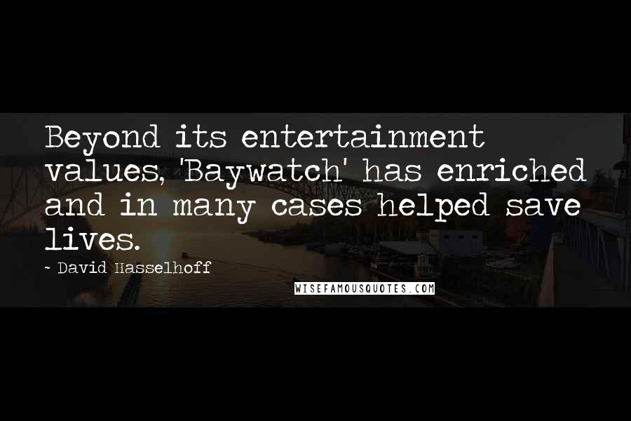 David Hasselhoff quotes: Beyond its entertainment values, 'Baywatch' has enriched and in many cases helped save lives.